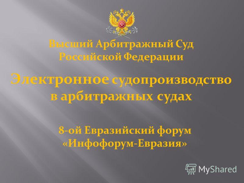 Высший Арбитражный Суд Российской Федерации Электронное судопроизводство в арбитражных судах 8-ой Евразийский форум «Инфофорум-Евразия»