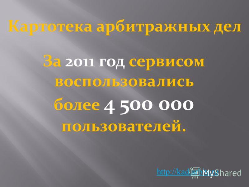 http://kad.arbitr.ru За 2011 год сервисом воспользовались более 4 500 000 пользователей. Картотека арбитражных дел