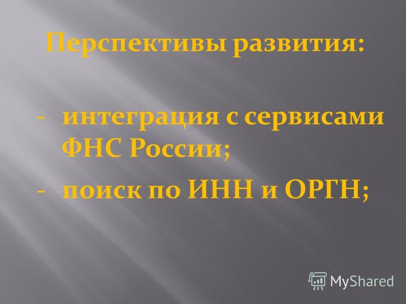 Перспективы развития: интеграция с сервисами ФНС России; поиск по ИНН и ОРГН;