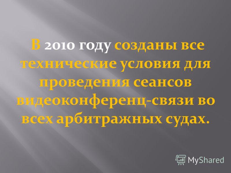 В 2010 году созданы все технические условия для проведения сеансов видеоконференц-связи во всех арбитражных судах.