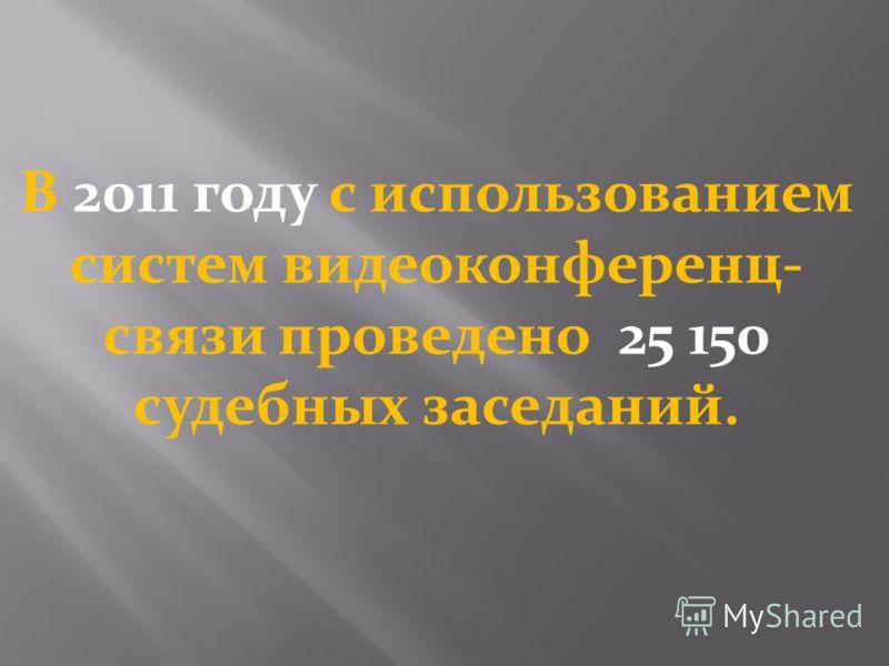 В 2011 году с использованием систем видеоконференц- связи проведено 25 150 судебных заседаний.