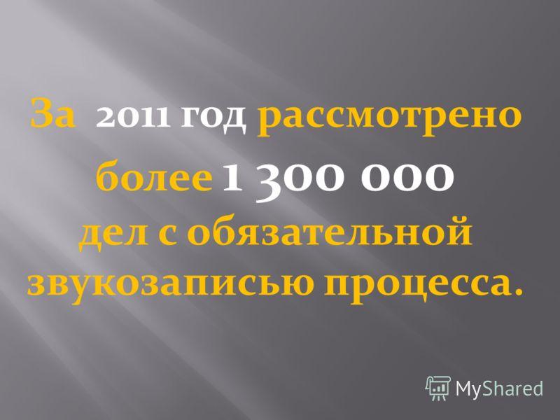 За 2011 год рассмотрено более 1 300 000 дел с обязательной звукозаписью процесса.