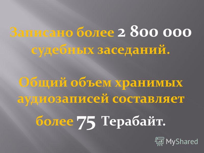 Записано более 2 800 000 судебных заседаний. Общий объем хранимых аудиозаписей составляет более 75 Терабайт.