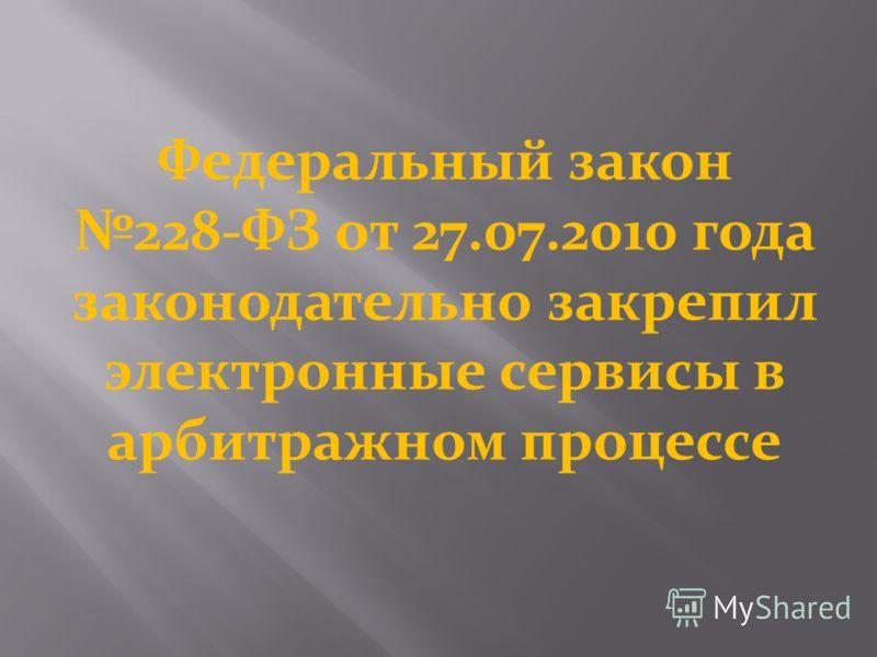 Федеральный закон 228-ФЗ от 27.07.2010 года законодательно закрепил электронные сервисы в арбитражном процессе