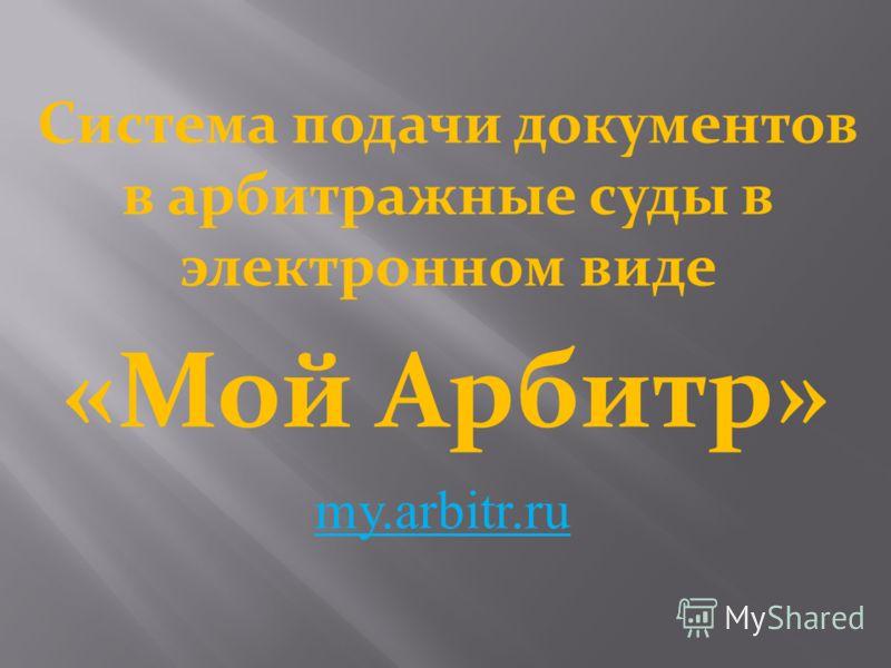 Система подачи документов в арбитражные суды в электронном виде «Мой Арбитр» my.arbitr.ru