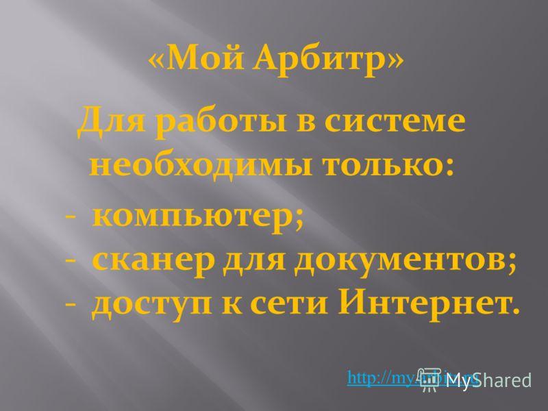 «Мой Арбитр» http://my.arbitr.ru компьютер; сканер для документов; доступ к сети Интернет. Для работы в системе необходимы только: