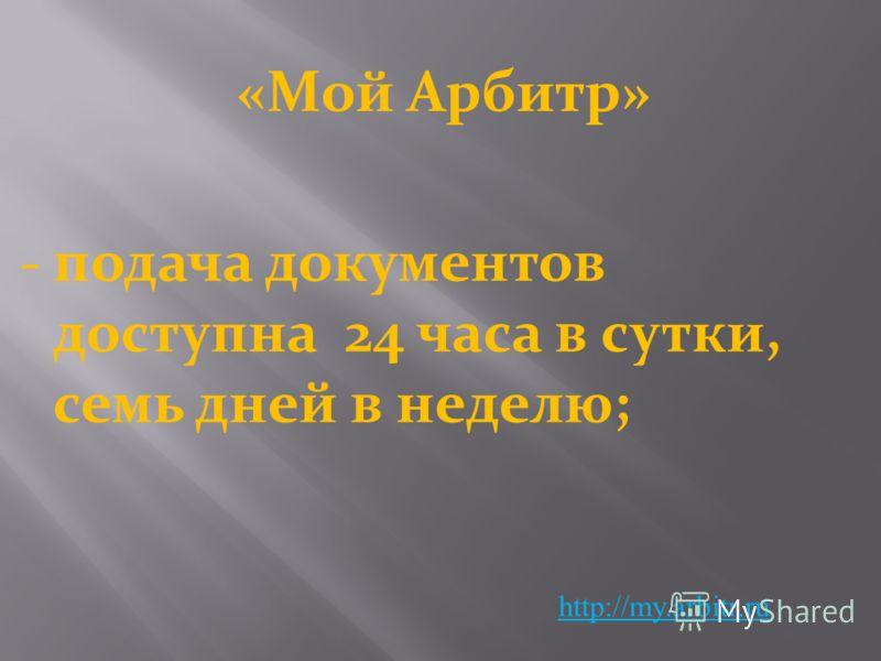 «Мой Арбитр» http://my.arbitr.ru -подача документов доступна 24 часа в сутки, семь дней в неделю;