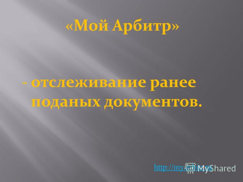 «Мой Арбитр» http://my.arbitr.ru -отслеживание ранее поданых документов.