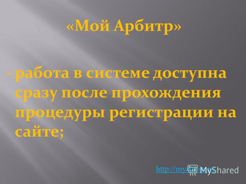 «Мой Арбитр» http://my.arbitr.ru -работа в системе доступна сразу после прохождения процедуры регистрации на сайте;