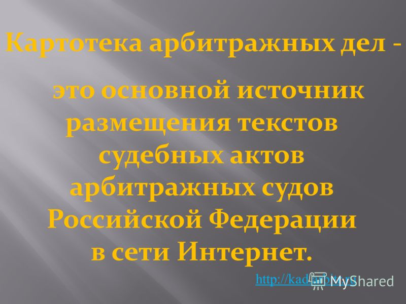 Картотека арбитражных дел - http://kad.arbitr.ru это основной источник размещения текстов судебных актов арбитражных судов Российской Федерации в сети Интернет.