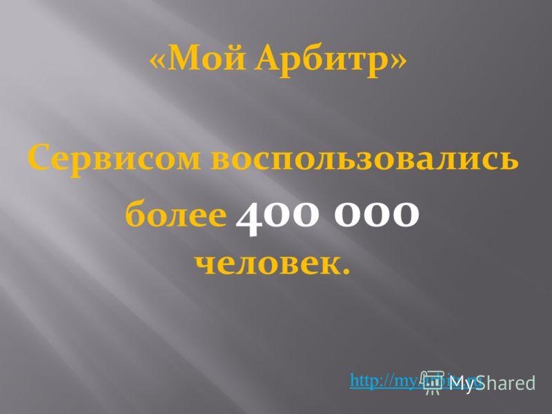 «Мой Арбитр» http://my.arbitr.ru Сервисом воспользовались более 400 000 человек.