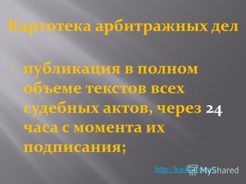 Картотека арбитражных дел http://kad.arbitr.ru -публикация в полном объеме текстов всех судебных актов, через 24 часа с момента их подписания;