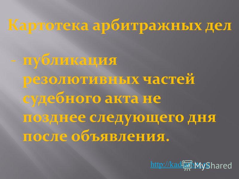 Картотека арбитражных дел http://kad.arbitr.ru -публикация резолютивных частей судебного акта не позднее следующего дня после объявления.
