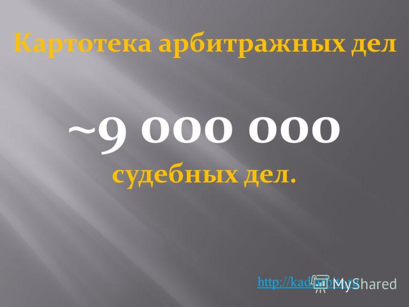 http://kad.arbitr.ru ~9 000 000 судебных дел. Картотека арбитражных дел