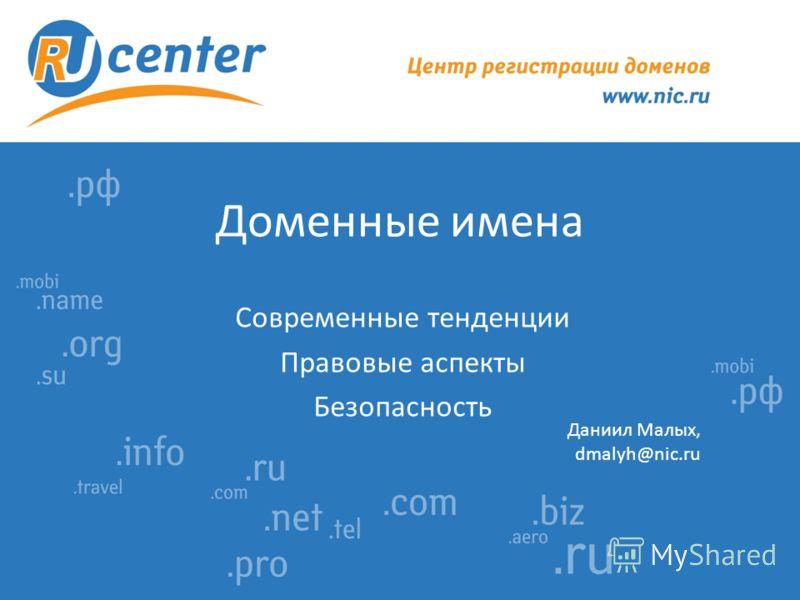 Доменные имена Современные тенденции Правовые аспекты Безопасность Даниил Малых, dmalyh@nic.ru