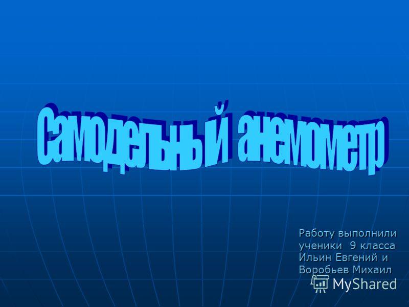 Работу выполнили ученики 9 класса Ильин Евгений и Воробьев Михаил