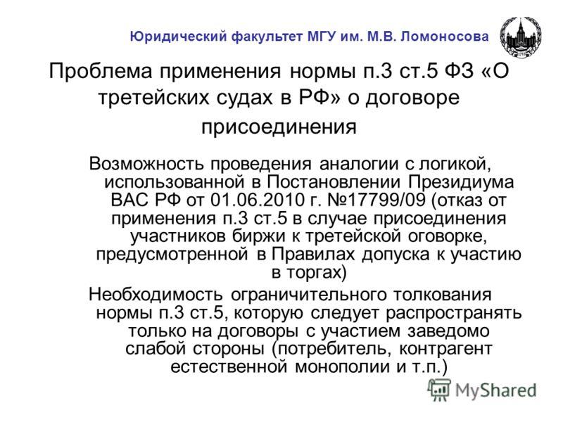 Проблема применения нормы п.3 ст.5 ФЗ «О третейских судах в РФ» о договоре присоединения Возможность проведения аналогии с логикой, использованной в Постановлении Президиума ВАС РФ от 01.06.2010 г. 17799/09 (отказ от применения п.3 ст.5 в случае прис