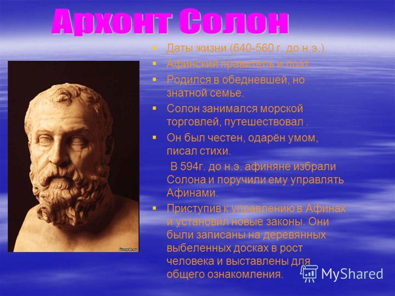 Даты жизни (640-560 г. до н.э.) Афинский правитель и поэт. Родился в обедневшей, но знатной семье. Солон занимался морской торговлей, путешествовал. Он был честен, одарён умом, писал стихи. В 594г. до н.э. афиняне избрали Солона и поручили ему управл