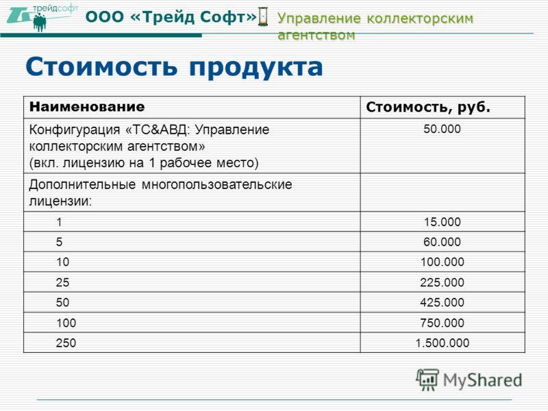 ООО «Трейд Софт» Управление коллекторским агентством Наименование Стоимость, руб. Конфигурация «ТС&АВД: Управление коллекторским агентством» (вкл. лицензию на 1 рабочее место) 50.000 Дополнительные многопользовательские лицензии: 115.000 560.000 1010