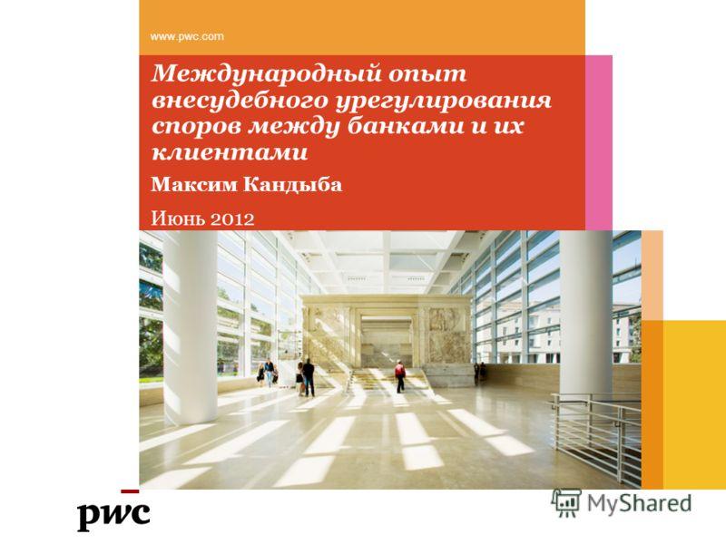 Международный опыт внесудебного урегулирования споров между банками и их клиентами Максим Кандыба Июнь 2012 www.pwc.com