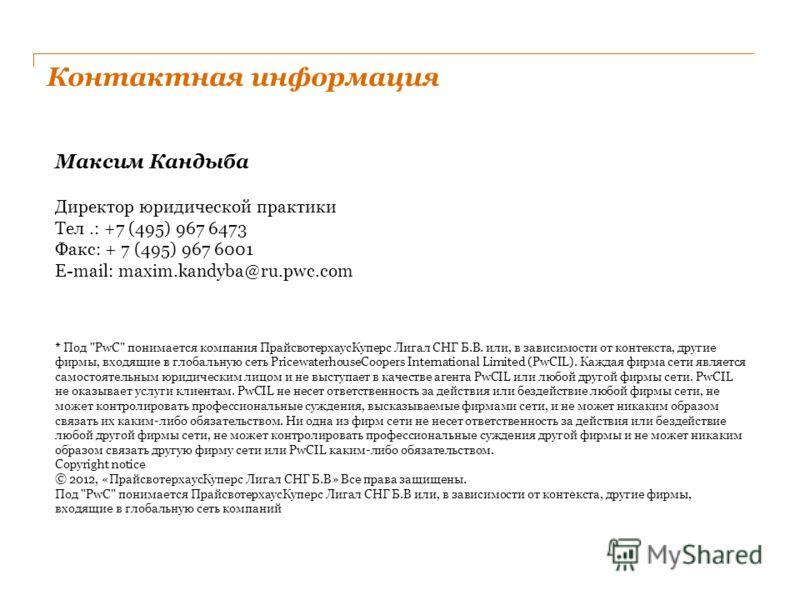 Контактная информация Максим Кандыба Директор юридической практики Тел.: +7 (495) 967 6473 Факс: + 7 (495) 967 6001 E-mail: maxim.kandyba@ru.pwc.com * Под