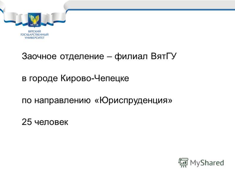 Заочное отделение – филиал ВятГУ в городе Кирово-Чепецке по направлению «Юриспруденция» 25 человек