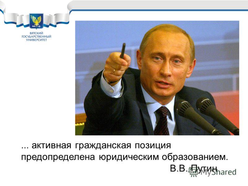 ... активная гражданская позиция предопределена юридическим образованием. В.В. Путин