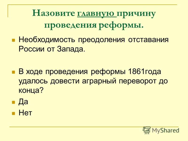 Назовите главную причину проведения реформы. Необходимость преодоления отставания России от Запада. В ходе проведения реформы 1861года удалось довести аграрный переворот до конца? Да Нет