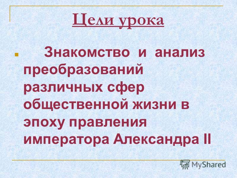 Знакомство и анализ преобразований различных сфер общественной жизни в эпоху правления императора Александра II Цели урока