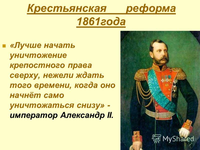 «Лучше начать уничтожение крепостного права сверху, нежели ждать того времени, когда оно начнёт само уничтожаться снизу» - император Александр II. Крестьянская реформа 1861года