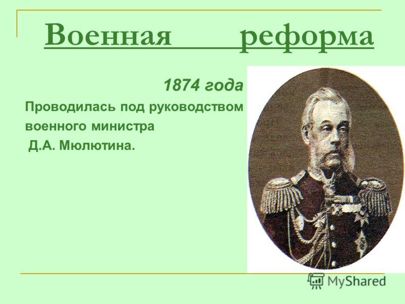 Военная реформа 1874 года Проводилась под руководством военного министра Д.А. Мюлютина.