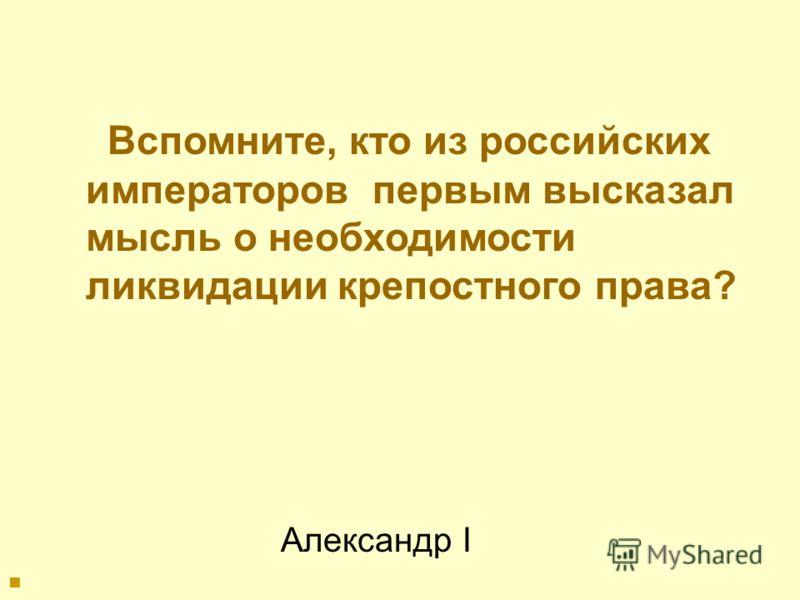 Александр I Вспомните, кто из российских императоров первым высказал мысль о необходимости ликвидации крепостного права?