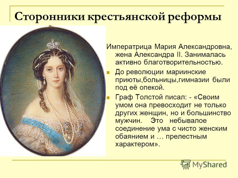 Сторонники крестьянской реформы Императрица Мария Александровна, жена Александра II. Занималась активно благотворительностью. До революции мариинские приюты,больницы,гимназии были под её опекой. Граф Толстой писал: - «Своим умом она превосходит не то