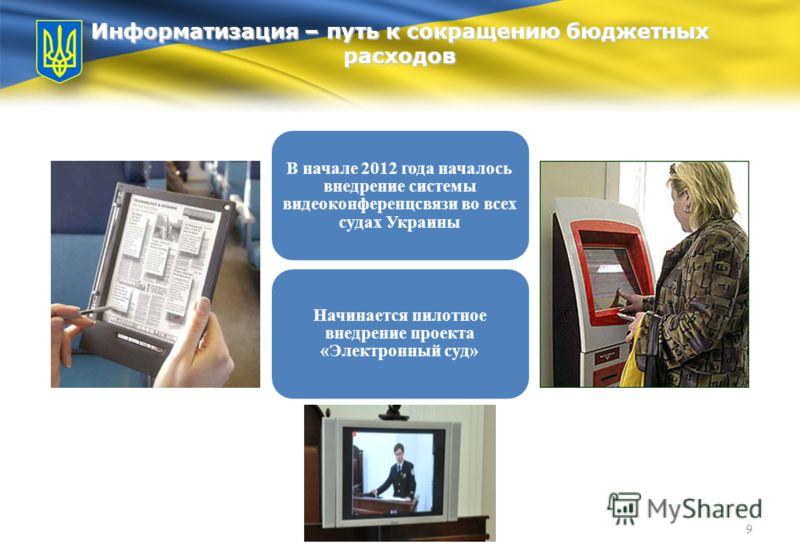 Информатизация – путь к сокращению бюджетных расходов 9 В начале 2012 года началось внедрение системы видеоконференцсвязи во всех судах Украины Начинается пилотное внедрение проекта «Электронный суд»
