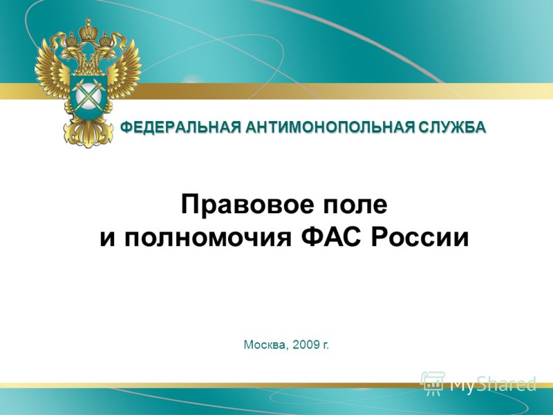 ФЕДЕРАЛЬНАЯ АНТИМОНОПОЛЬНАЯ СЛУЖБА Москва, 2009 г. Правовое поле и полномочия ФАС России