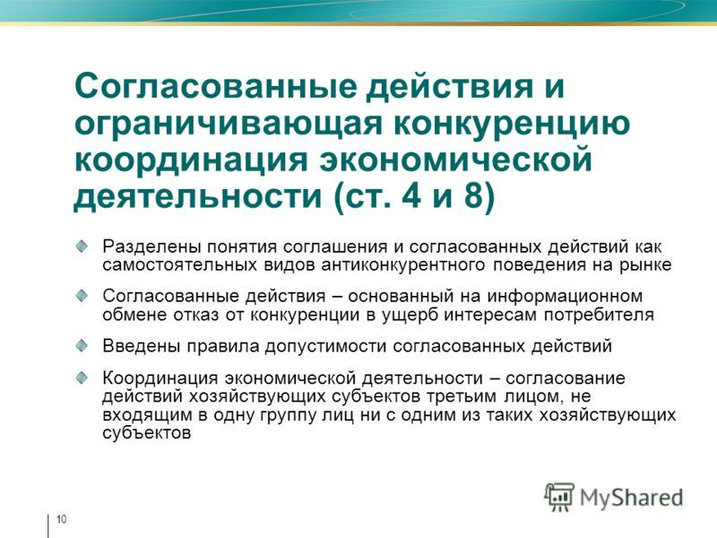 10 Согласованные действия и ограничивающая конкуренцию координация экономической деятельности (ст. 4 и 8) Разделены понятия соглашения и согласованных действий как самостоятельных видов антиконкурентного поведения на рынке Согласованные действия – ос