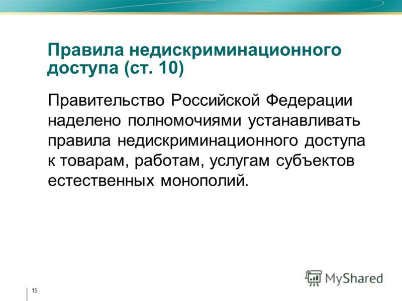 15 Правила недискриминационного доступа (ст. 10) Правительство Российской Федерации наделено полномочиями устанавливать правила недискриминационного доступа к товарам, работам, услугам субъектов естественных монополий.