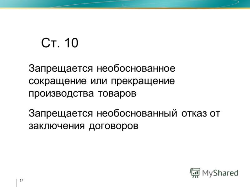 17 Ст. 10 Запрещается необоснованное сокращение или прекращение производства товаров Запрещается необоснованный отказ от заключения договоров