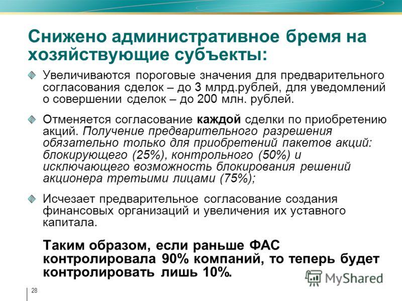 28 Снижено административное бремя на хозяйствующие субъекты: Увеличиваются пороговые значения для предварительного согласования сделок – до 3 млрд.рублей, для уведомлений о совершении сделок – до 200 млн. рублей. Отменяется согласование каждой сделки