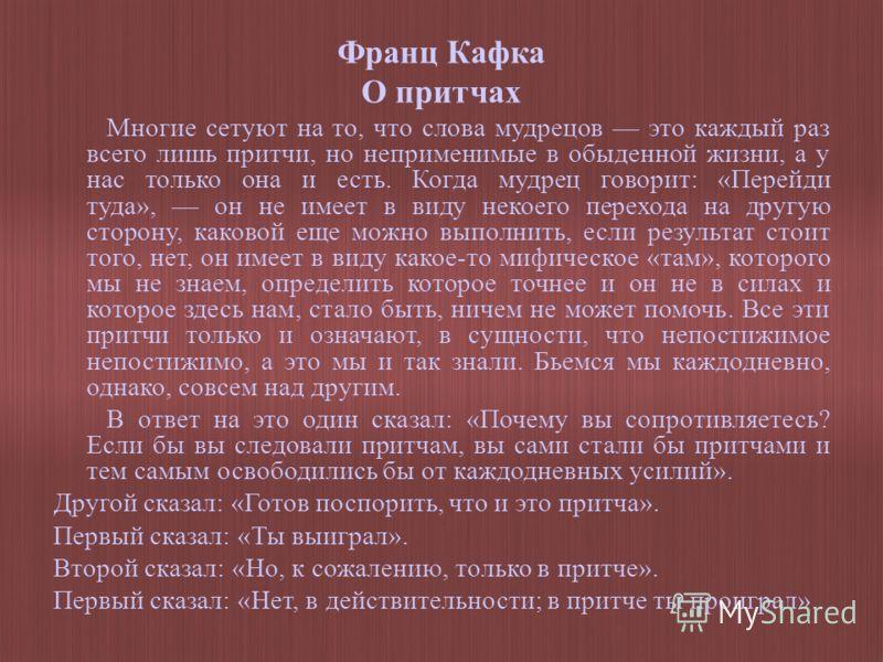Франц Кафка О притчах Многие сетуют на то, что слова мудрецов это каждый раз всего лишь притчи, но неприменимые в обыденной жизни, а у нас только она и есть. Когда мудрец говорит: «Перейди туда», он не имеет в виду некоего перехода на другую сторону,
