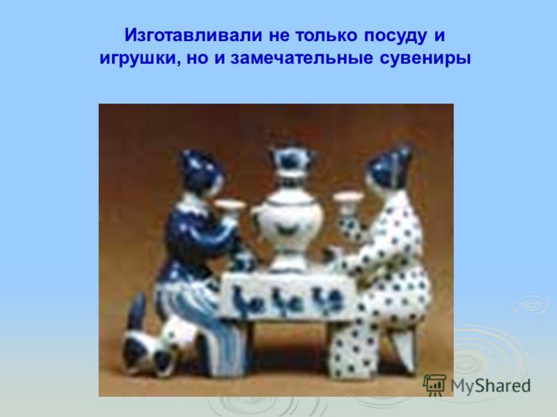 Изготавливали не только посуду и игрушки, но и замечательные сувениры