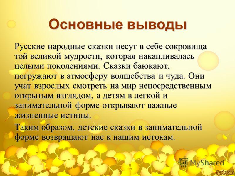 Основные выводы Русские народные сказки несут в себе сокровища той великой мудрости, которая накапливалась целыми поколениями. Сказки баюкают, погружают в атмосферу волшебства и чуда. Они учат взрослых смотреть на мир непосредственным открытым взгляд