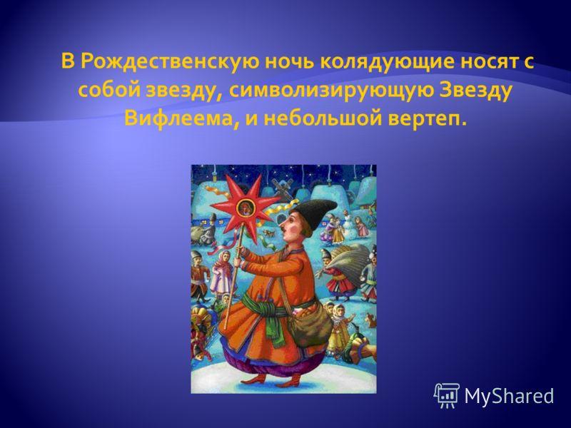 В Рождественскую ночь колядующие носят с собой звезду, символизирующую Звезду Вифлеема, и небольшой вертеп.
