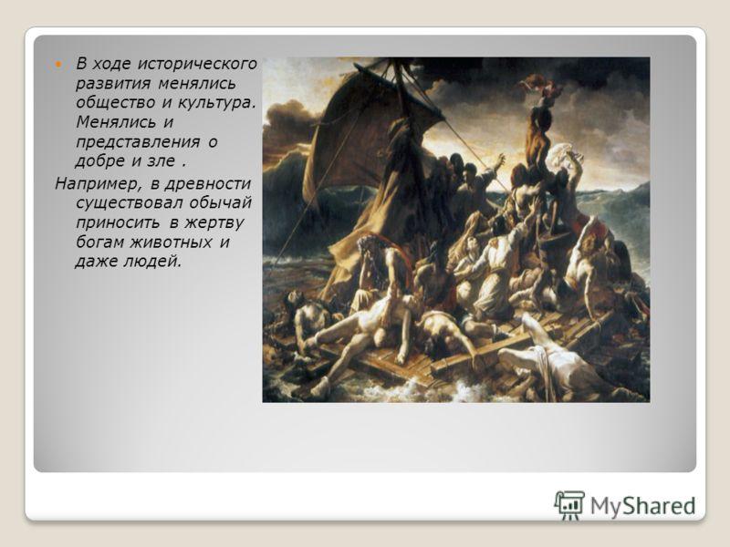 В ходе исторического развития менялись общество и культура. Менялись и представления о добре и зле. Например, в древности существовал обычай приносить в жертву богам животных и даже людей.