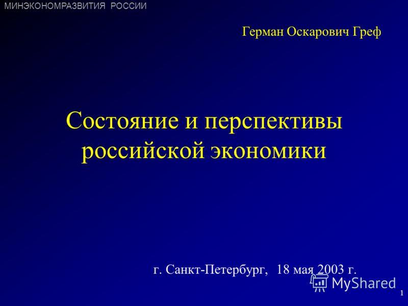 1 Состояние и перспективы российской экономики г. Санкт-Петербург, 18 мая 2003 г. Герман Оскарович Греф МИНЭКОНОМРАЗВИТИЯ РОССИИ