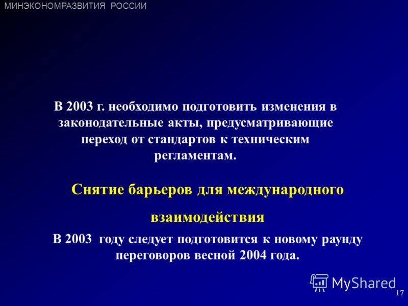 17 В 2003 г. необходимо подготовить изменения в законодательные акты, предусматривающие переход от стандартов к техническим регламентам. Снятие барьеров для международного взаимодействия В 2003 году следует подготовится к новому раунду переговоров ве