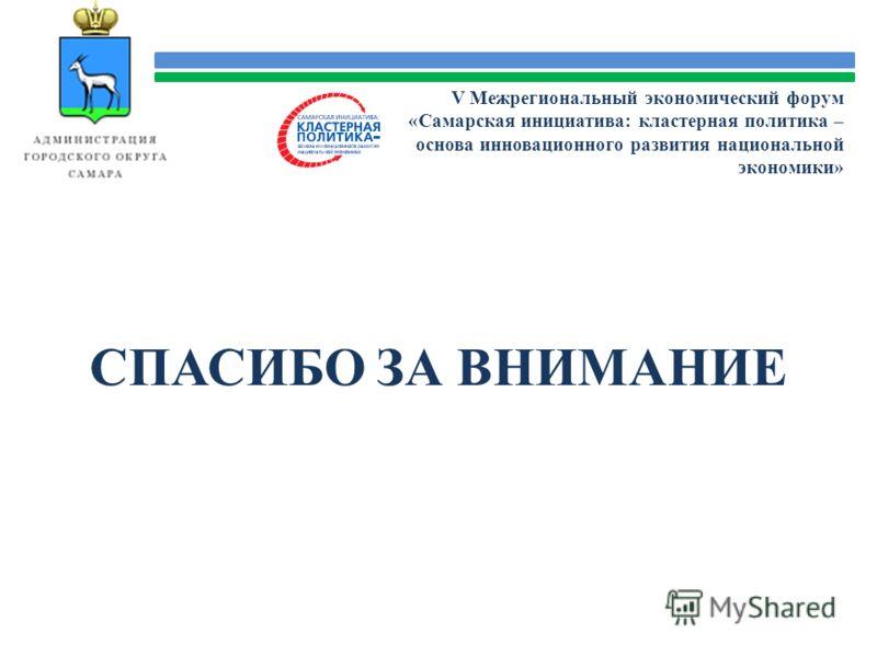СПАСИБО ЗА ВНИМАНИЕ V Межрегиональный экономический форум «Самарская инициатива: кластерная политика – основа инновационного развития национальной экономики»