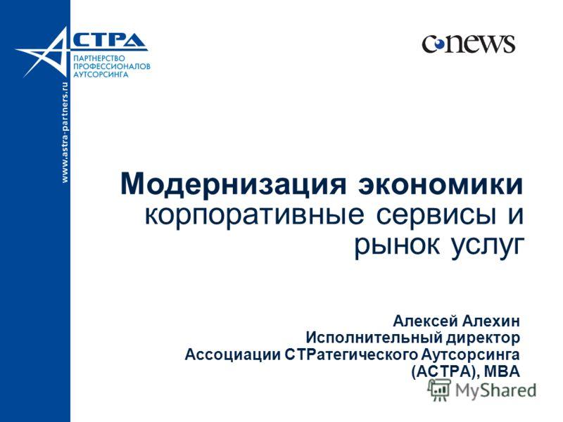 Модернизация экономики корпоративные сервисы и рынок услуг Алексей Алехин Исполнительный директор Ассоциации СТРатегического Аутсорсинга (АСТРА), MBA