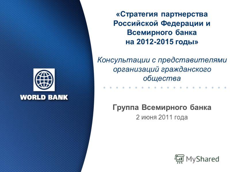 «Стратегия партнерства Российской Федерации и Всемирного банка на 2012-2015 годы» Консультации с представителями организаций гражданского общества Группа Всемирного банка 2 июня 2011 года