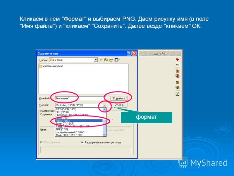 Кликаем в нем Формат и выбираем PNG. Даем рисунку имя (в поле Имя файла) и кликаем Сохранить. Далее везде кликаем ОК. формат